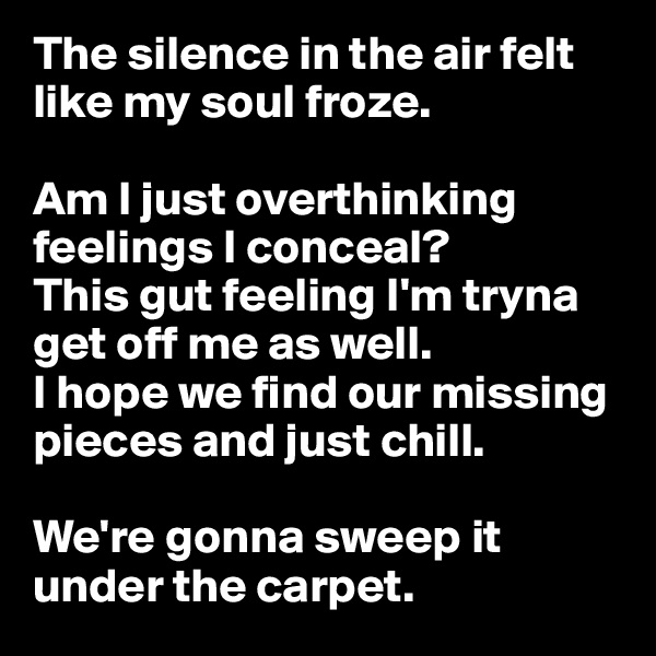 The silence in the air felt like my soul froze.  Am I just overthinking feelings I conceal? This gut feeling I'm tryna get off me as well. I hope we find our missing pieces and just chill.  We're gonna sweep it under the carpet.
