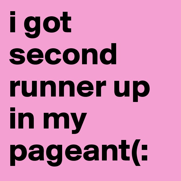 i got second runner up in my pageant(: