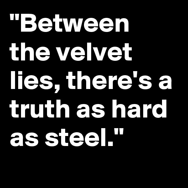 """""""Between the velvet lies, there's a truth as hard as steel."""""""