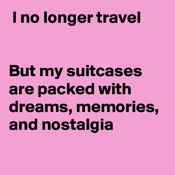 I no longer travel   But my suitcases are packed with dreams, memories, and nostalgia
