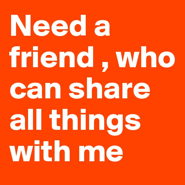 Need a friend , who can share all things with me