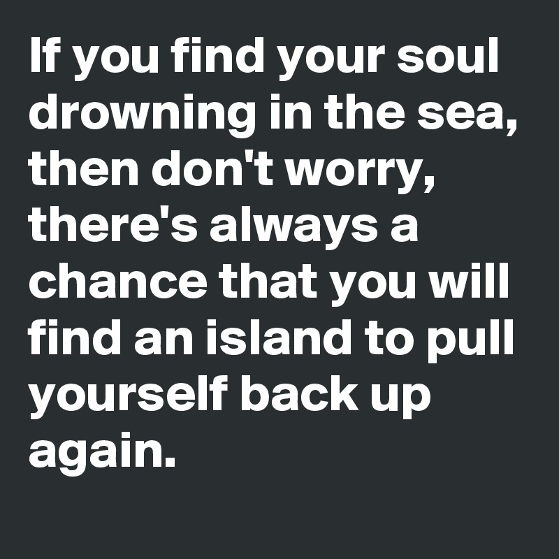 If you find your soul drowning in the sea, then don't worry, there's always a chance that you will find an island to pull yourself back up again.