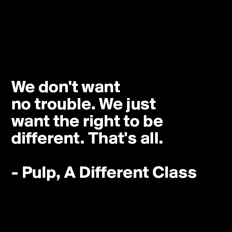 We don't want  no trouble. We just  want the right to be different. That's all.   - Pulp, A Different Class