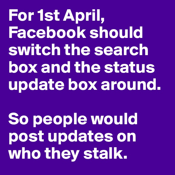 For 1st April, Facebook should switch the search box and the status update box around.  So people would post updates on who they stalk.