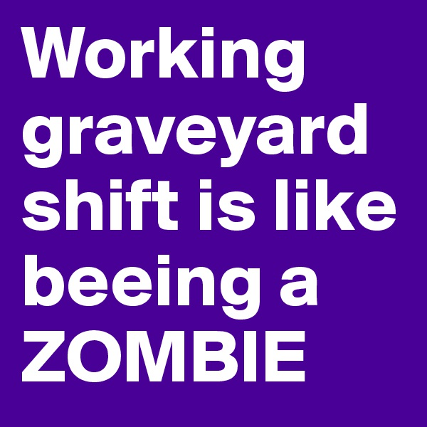 Working graveyardshift is like beeing a ZOMBIE