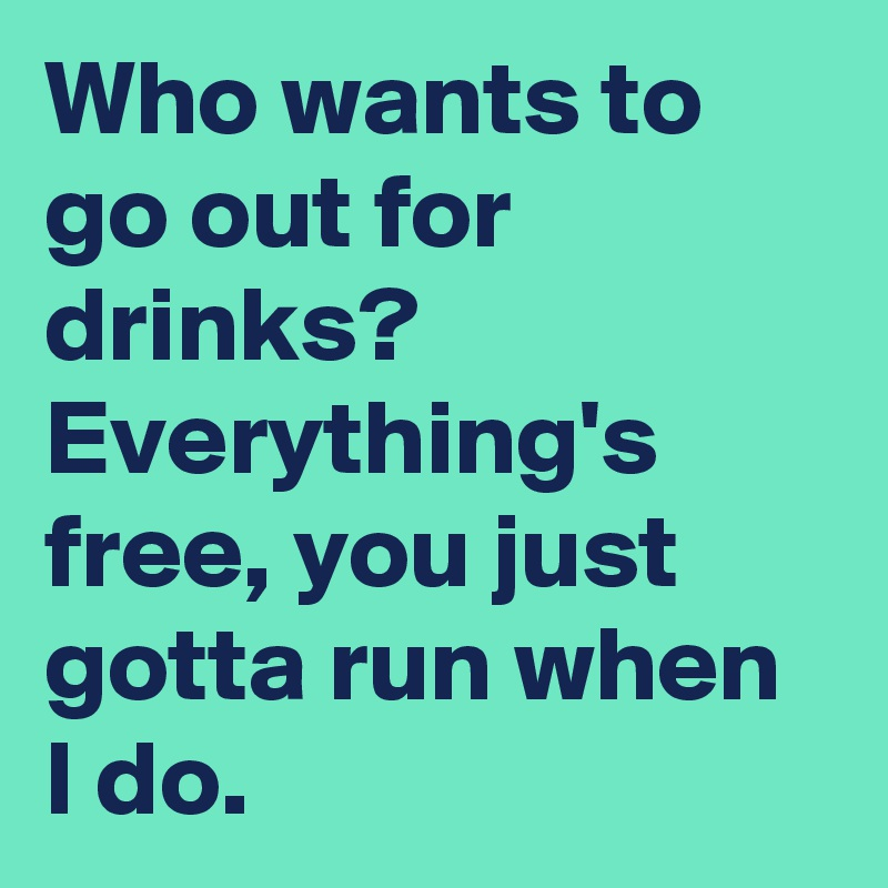 Who wants to go out for drinks? Everything's free, you just gotta run when I do.