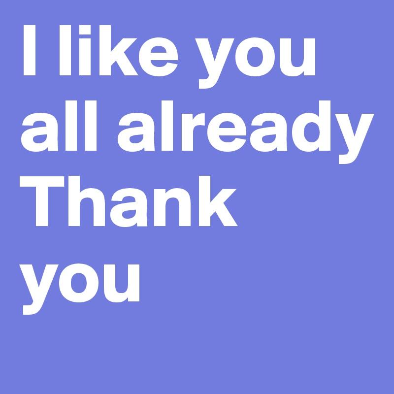I like you all already Thank you