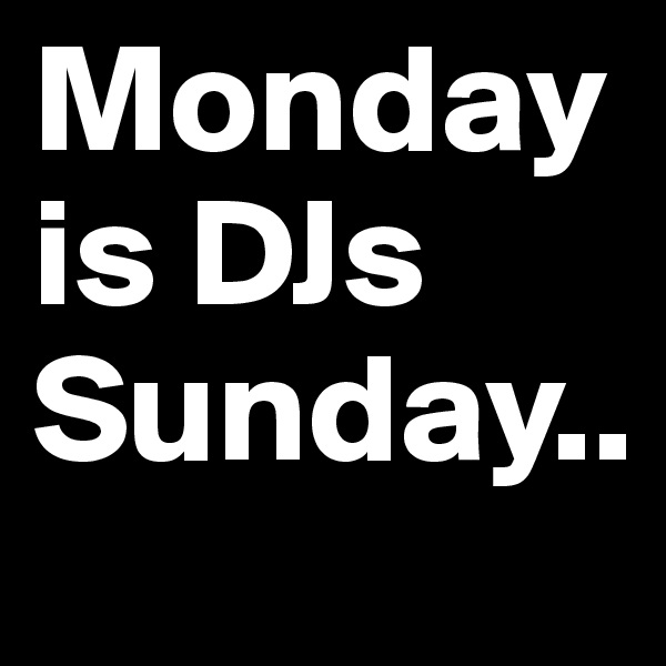 Monday is DJs Sunday..