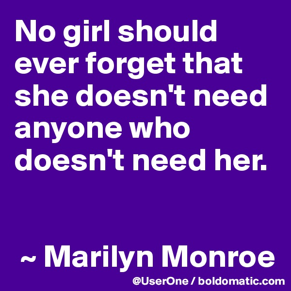 No girl should ever forget that she doesn't need anyone who doesn't need her.    ~ Marilyn Monroe