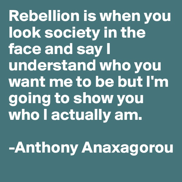 Rebellion is when you look society in the face and say I understand who you want me to be but I'm going to show you who I actually am.  -Anthony Anaxagorou