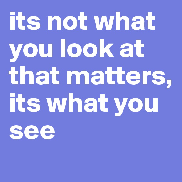 its not what you look at that matters, its what you see