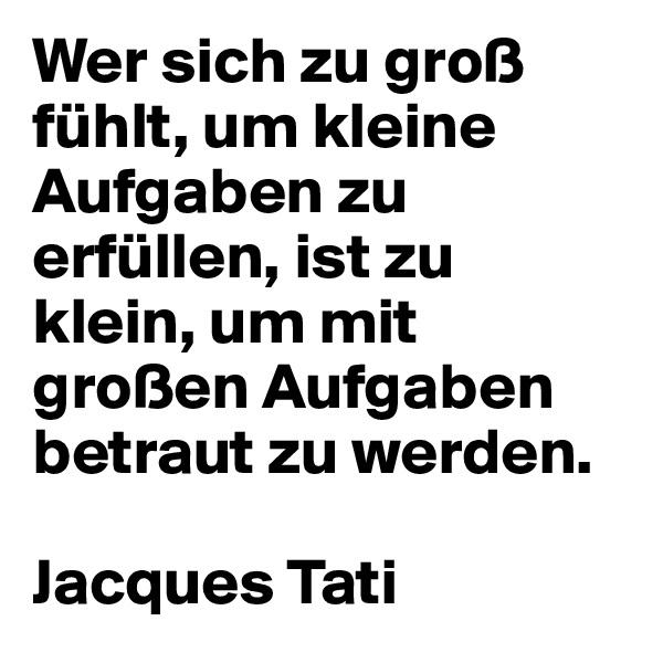 Wer sich zu groß fühlt, um kleine Aufgaben zu erfüllen, ist zu klein, um mit großen Aufgaben betraut zu werden.  Jacques Tati