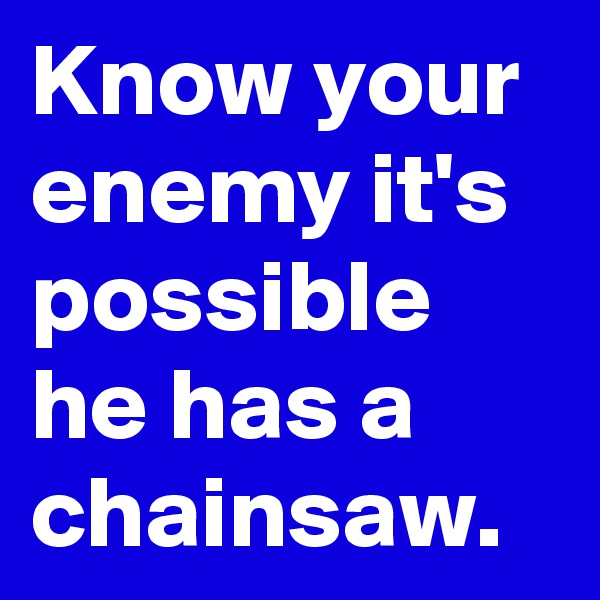 Know your enemy it's possible he has a chainsaw.