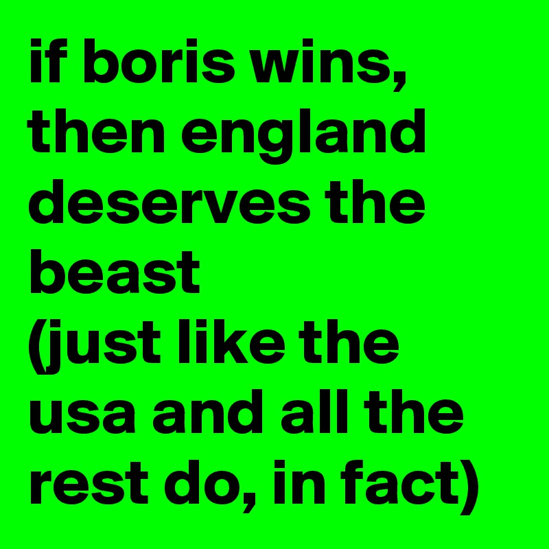 if boris wins, then england deserves the beast (just like the usa and all the rest do, in fact)