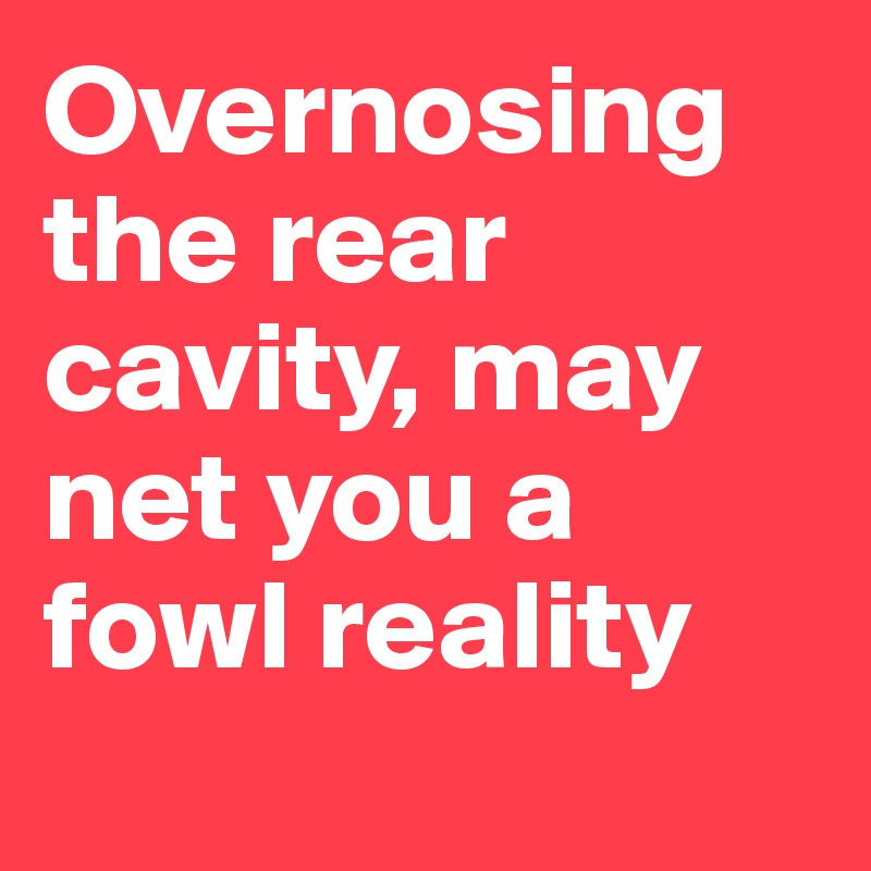 Overnosing the rear cavity, may net you a fowl reality