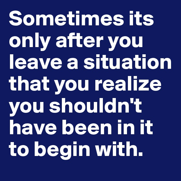 Sometimes its only after you leave a situation that you realize you shouldn't have been in it to begin with.
