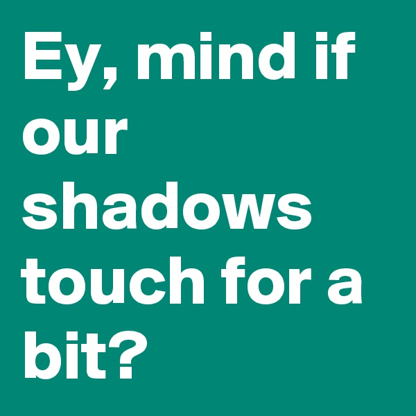 Ey, mind if our shadows touch for a bit?
