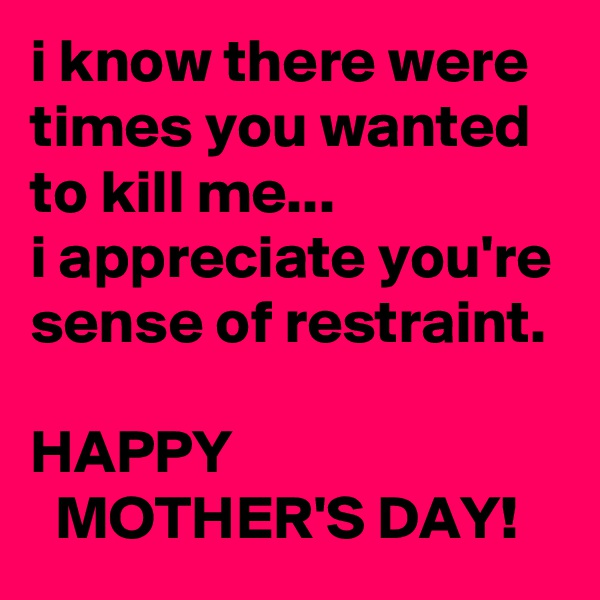 i know there were times you wanted to kill me... i appreciate you're sense of restraint.  HAPPY   MOTHER'S DAY!