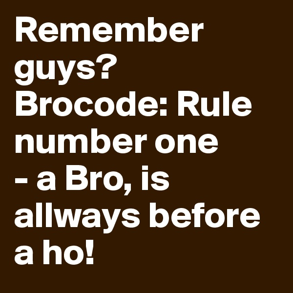 Remember guys?  Brocode: Rule number one - a Bro, is allways before a ho!
