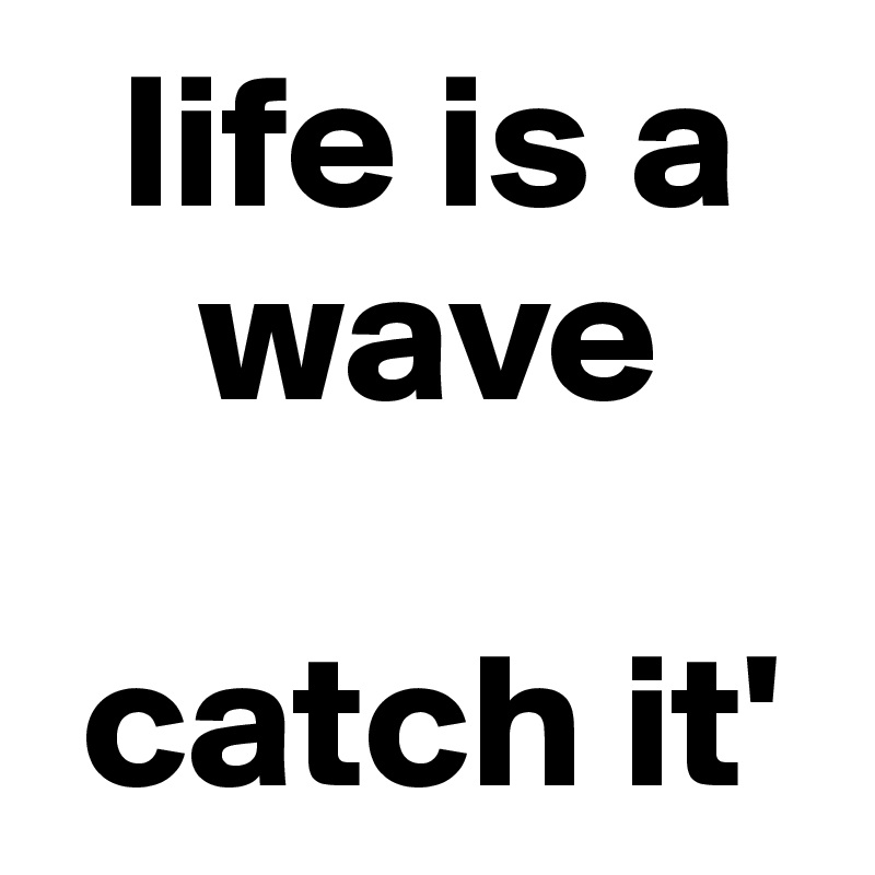 life is a        wave   catch it'