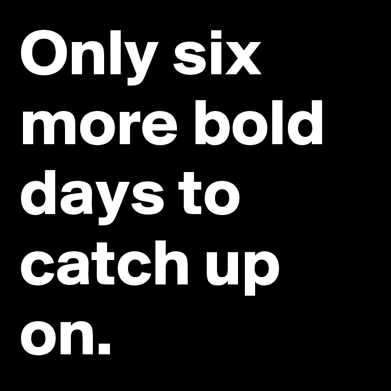 Only six more bold days to catch up on.