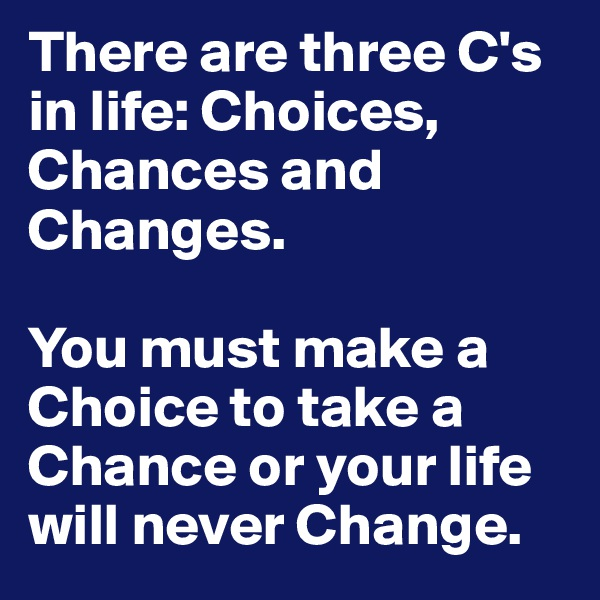 There are three C's in life: Choices, Chances and Changes.   You must make a Choice to take a Chance or your life will never Change.