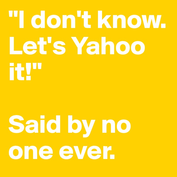 """I don't know.  Let's Yahoo it!""  Said by no one ever."