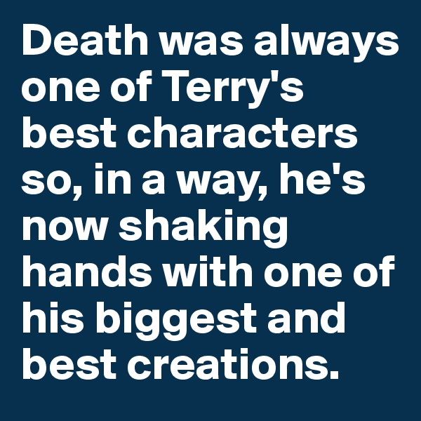 Death was always one of Terry's best characters so, in a way, he's now shaking hands with one of his biggest and best creations.