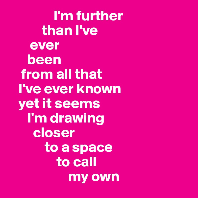 I'm further                than I've         ever         been       from all that      I've ever known      yet it seems        I'm drawing          closer             to a space                  to call                      my own