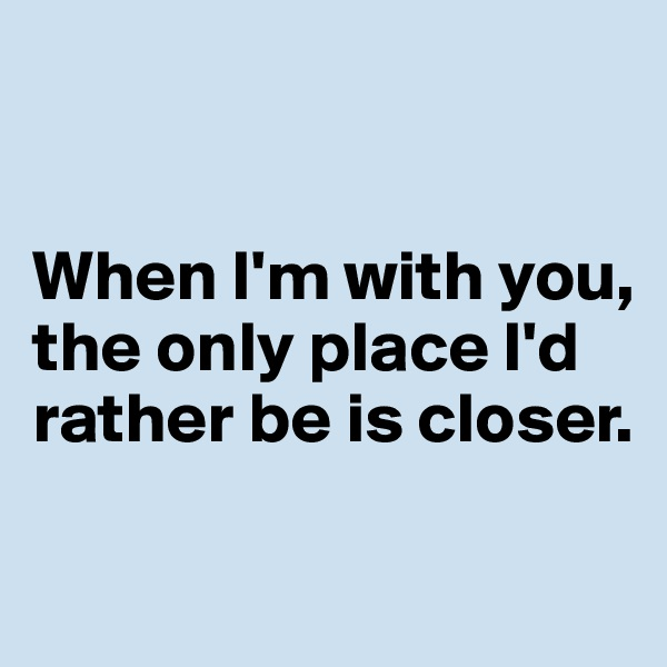 When I'm with you, the only place I'd rather be is closer.