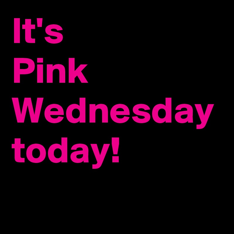 It's  Pink Wednesday today!