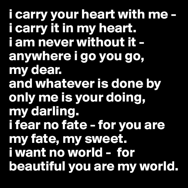 i carry your heart with me -    i carry it in my heart. i am never without it - anywhere i go you go,       my dear. and whatever is done by only me is your doing,      my darling. i fear no fate - for you are my fate, my sweet. i want no world -  for beautiful you are my world.