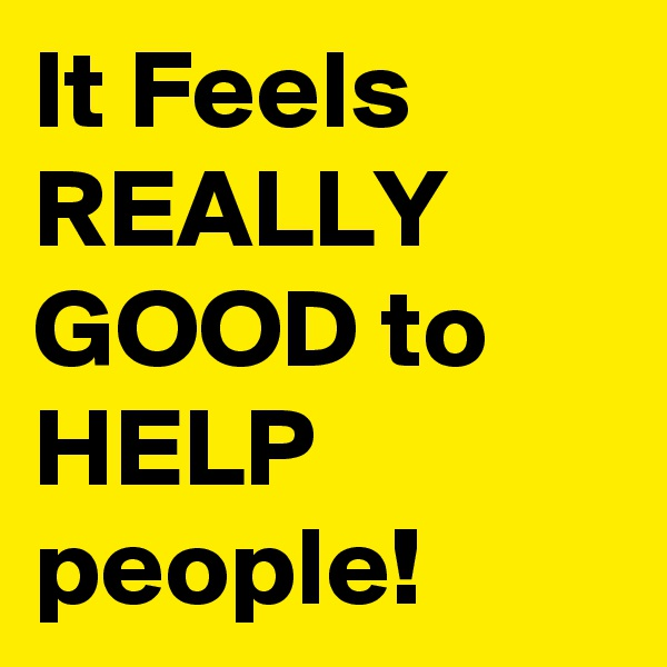 It Feels REALLY GOOD to HELP people!