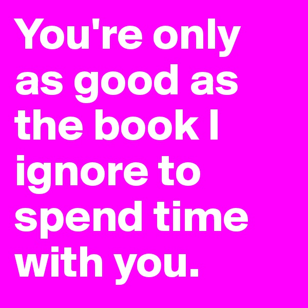 You're only as good as the book I ignore to spend time with you.