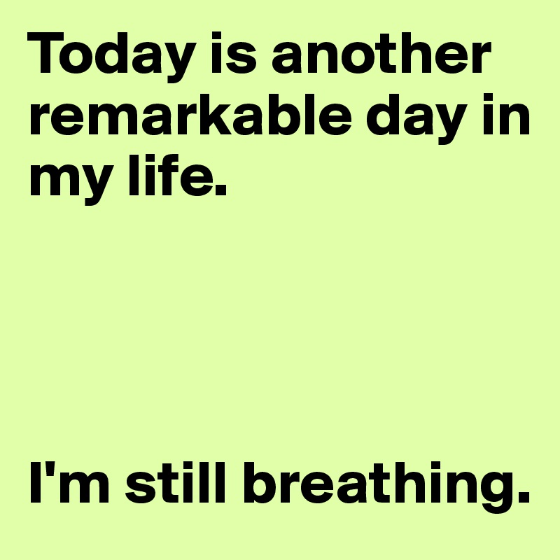Today is another remarkable day in my life.     I'm still breathing.