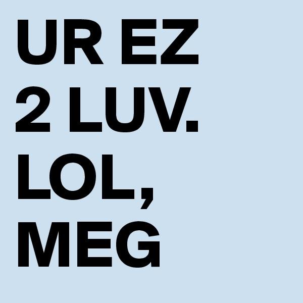 UR EZ  2 LUV. LOL, MEG