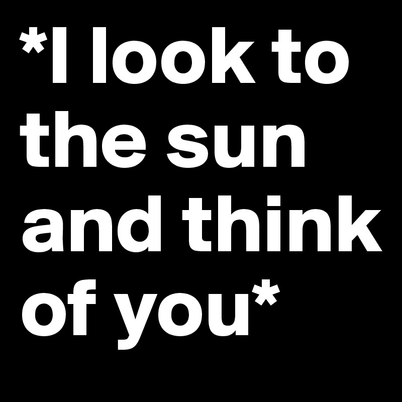 *I look to the sun and think of you*