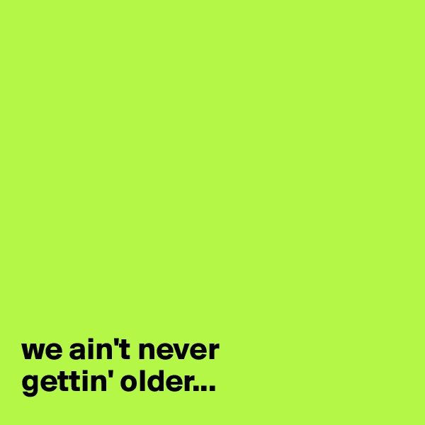 we ain't never  gettin' older...