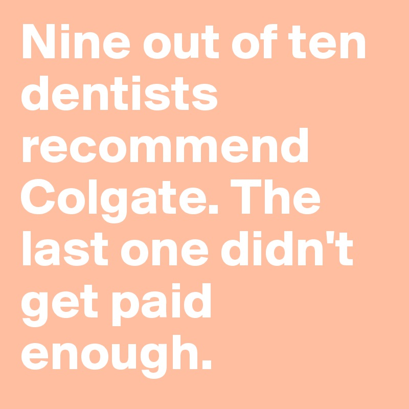 Nine out of ten dentists recommend Colgate. The last one didn't get paid enough.