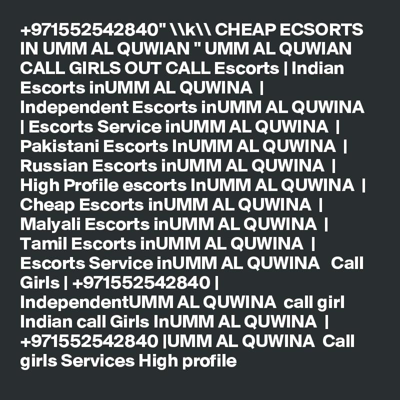 """+971552542840"""" \\k\\ CHEAP ECSORTS IN UMM AL QUWIAN """" UMM AL QUWIAN CALL GIRLS OUT CALL Escorts   Indian Escorts inUMM AL QUWINA    Independent Escorts inUMM AL QUWINA    Escorts Service inUMM AL QUWINA    Pakistani Escorts InUMM AL QUWINA    Russian Escorts inUMM AL QUWINA    High Profile escorts InUMM AL QUWINA    Cheap Escorts inUMM AL QUWINA    Malyali Escorts inUMM AL QUWINA    Tamil Escorts inUMM AL QUWINA    Escorts Service inUMM AL QUWINA   Call Girls   +971552542840   IndependentUMM AL QUWINA  call girl Indian call Girls InUMM AL QUWINA    +971552542840  UMM AL QUWINA  Call girls Services High profile"""