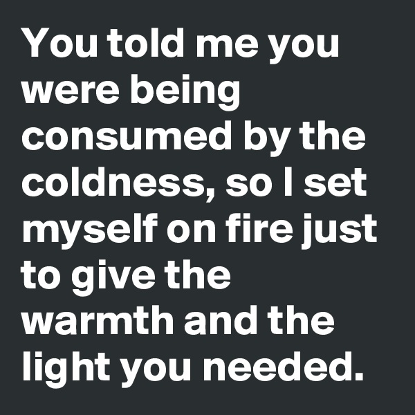 You told me you were being consumed by the coldness, so I set myself on fire just to give the warmth and the light you needed.