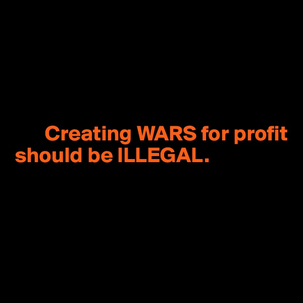 Creating WARS for profit  should be ILLEGAL.