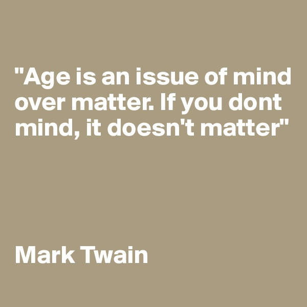 """""""Age is an issue of mind over matter. If you dont mind, it doesn't matter""""     Mark Twain"""