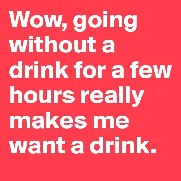 Wow, going without a drink for a few hours really makes me want a drink.