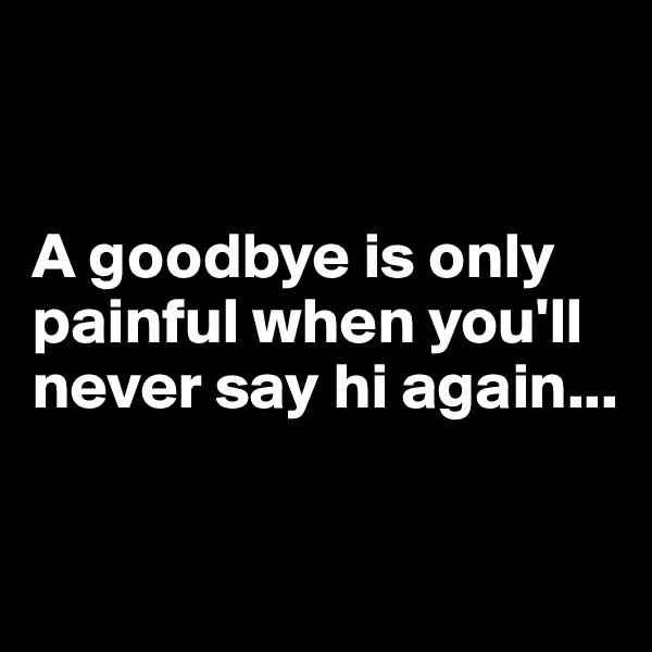 A goodbye is only painful when you'll never say hi again...