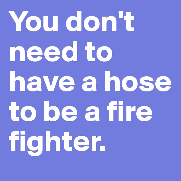 You don't need to have a hose to be a fire fighter.