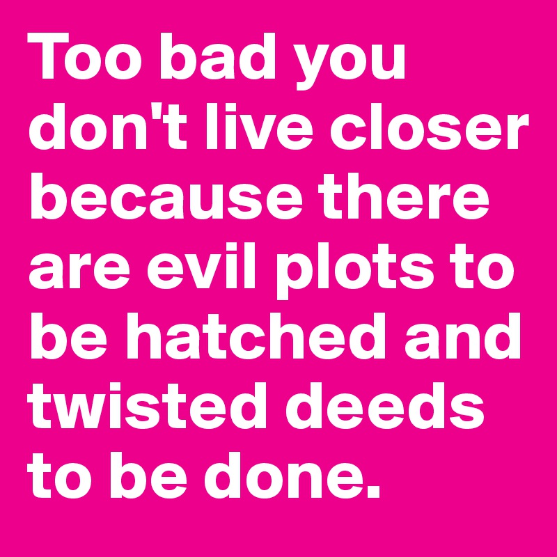 Too bad you don't live closer because there are evil plots to be hatched and twisted deeds to be done.