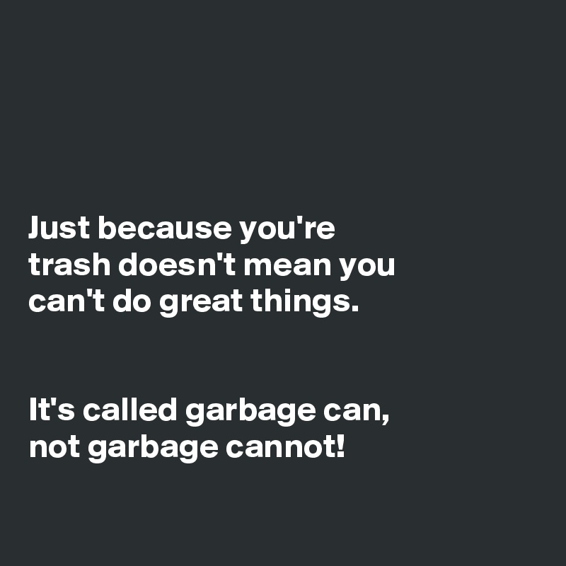 Just because you're trash doesn't mean you can't do great things.   It's called garbage can, not garbage cannot!
