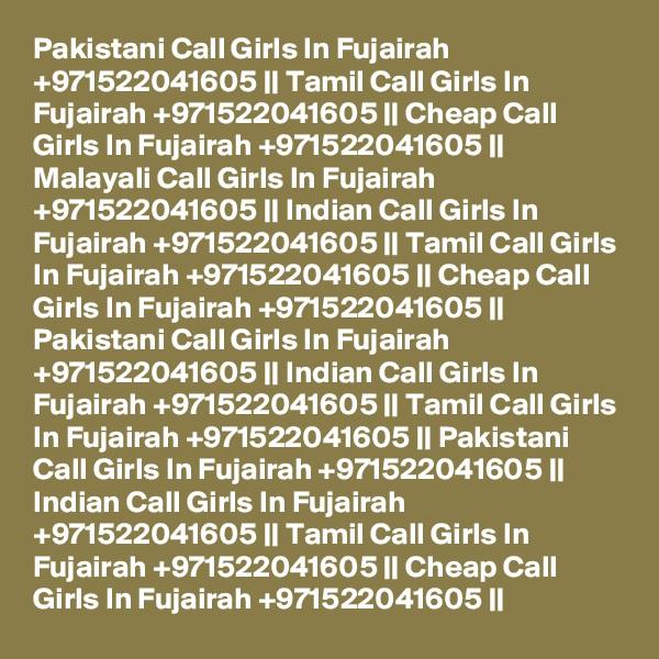 Pakistani Call Girls In Fujairah +971522041605 || Tamil Call Girls In Fujairah +971522041605 || Cheap Call Girls In Fujairah +971522041605 || Malayali Call Girls In Fujairah +971522041605 || Indian Call Girls In Fujairah +971522041605 || Tamil Call Girls In Fujairah +971522041605 || Cheap Call Girls In Fujairah +971522041605 || Pakistani Call Girls In Fujairah +971522041605 || Indian Call Girls In Fujairah +971522041605 || Tamil Call Girls In Fujairah +971522041605 || Pakistani Call Girls In Fujairah +971522041605 || Indian Call Girls In Fujairah +971522041605 || Tamil Call Girls In Fujairah +971522041605 || Cheap Call Girls In Fujairah +971522041605 ||