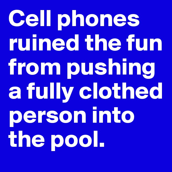 Cell phones ruined the fun from pushing a fully clothed person into the pool.